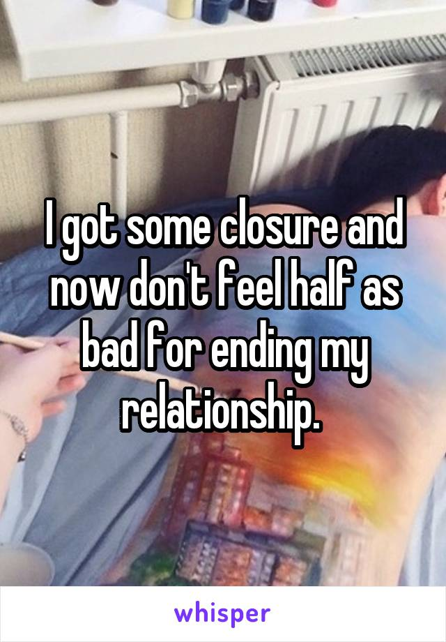 I got some closure and now don't feel half as bad for ending my relationship.