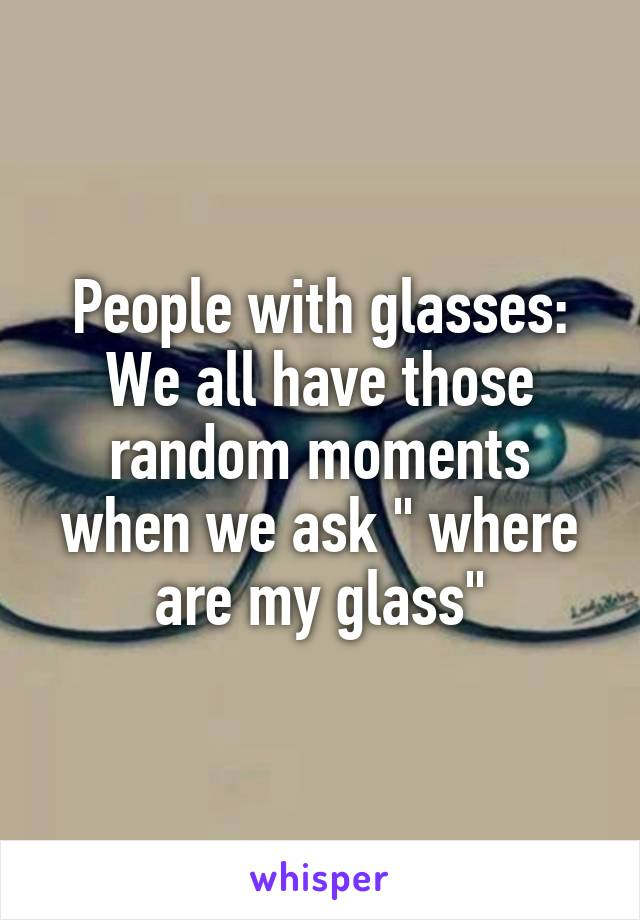 """People with glasses: We all have those random moments when we ask """" where are my glass"""""""