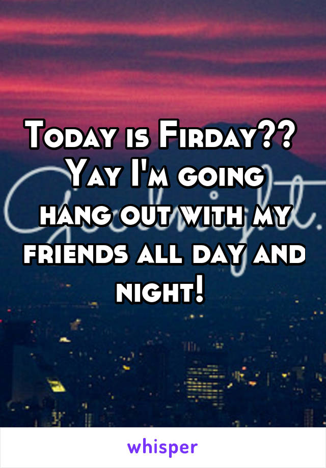 Today is Firday??  Yay I'm going hang out with my friends all day and night!