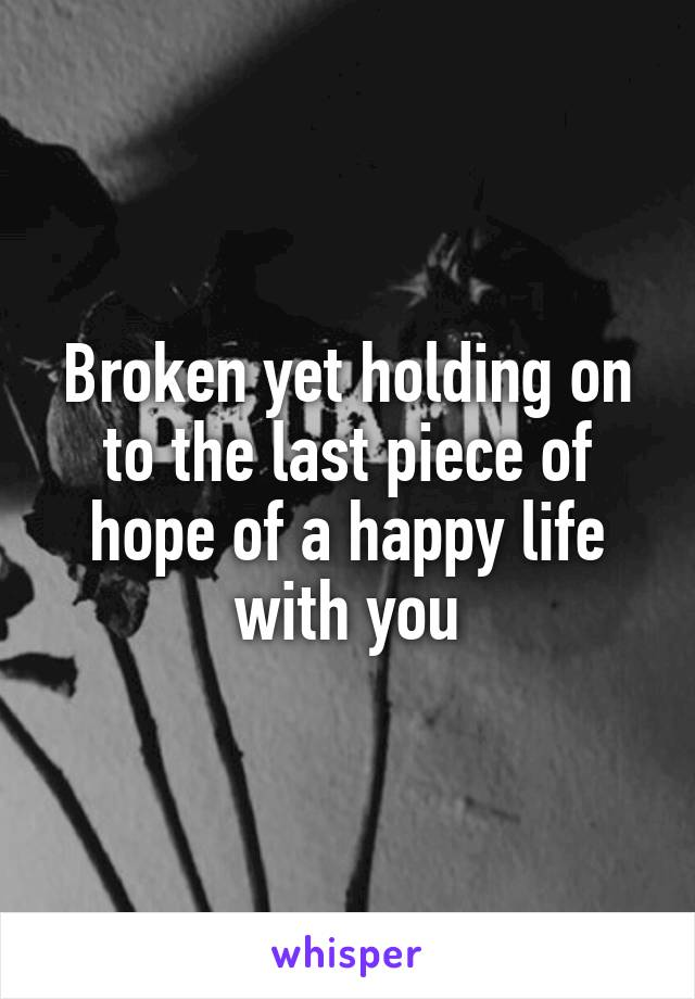 Broken yet holding on to the last piece of hope of a happy life with you
