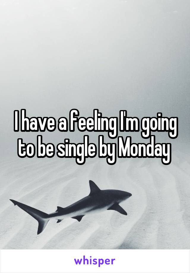 I have a feeling I'm going to be single by Monday