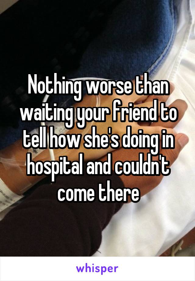 Nothing worse than waiting your friend to tell how she's doing in hospital and couldn't come there