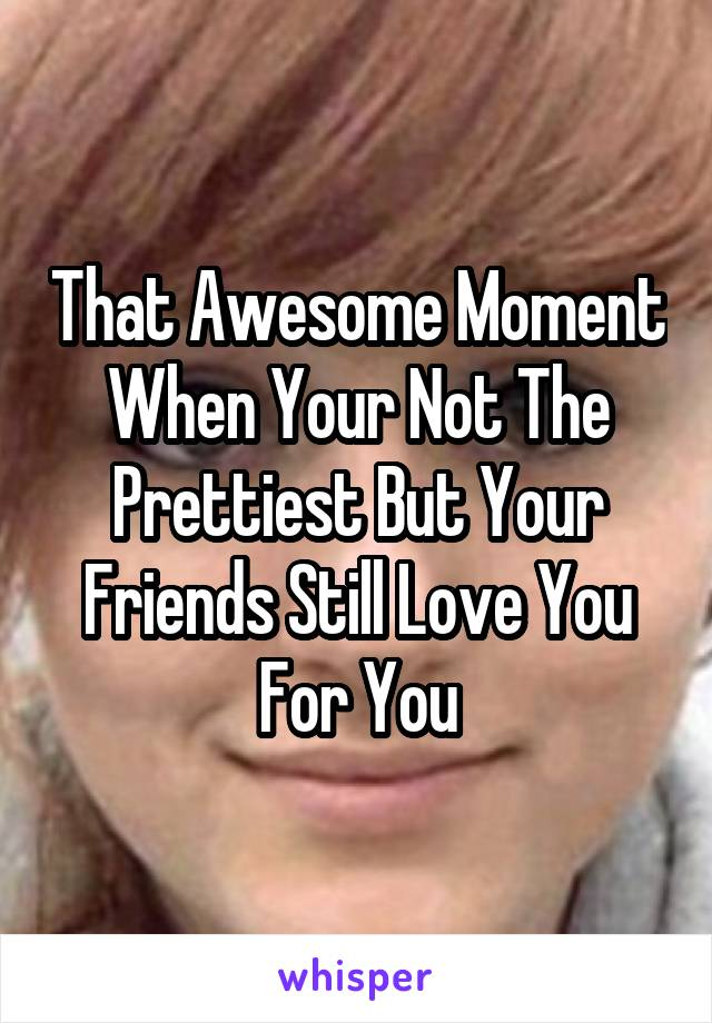 That Awesome Moment When Your Not The Prettiest But Your Friends Still Love You For You