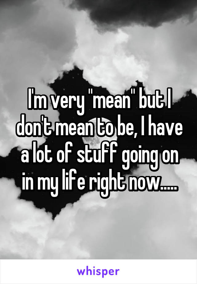 """I'm very """"mean"""" but I don't mean to be, I have a lot of stuff going on in my life right now....."""