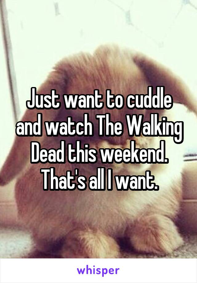 Just want to cuddle and watch The Walking Dead this weekend. That's all I want.