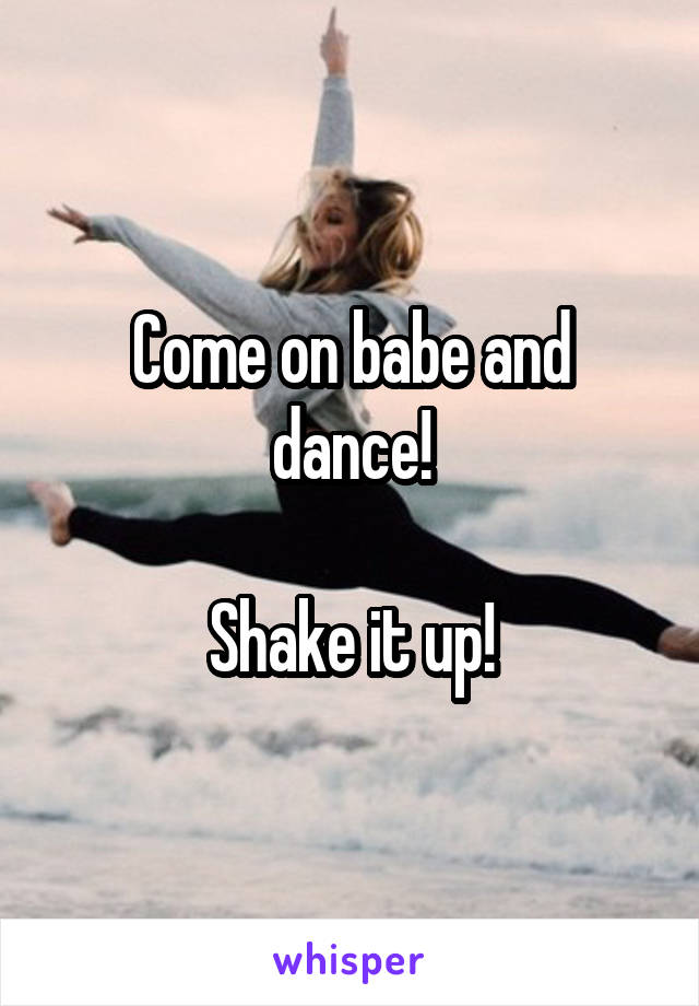 Come on babe and dance!  Shake it up!