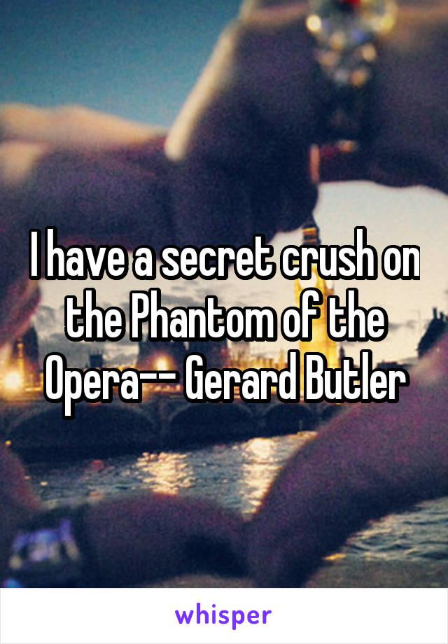 I have a secret crush on the Phantom of the Opera-- Gerard Butler