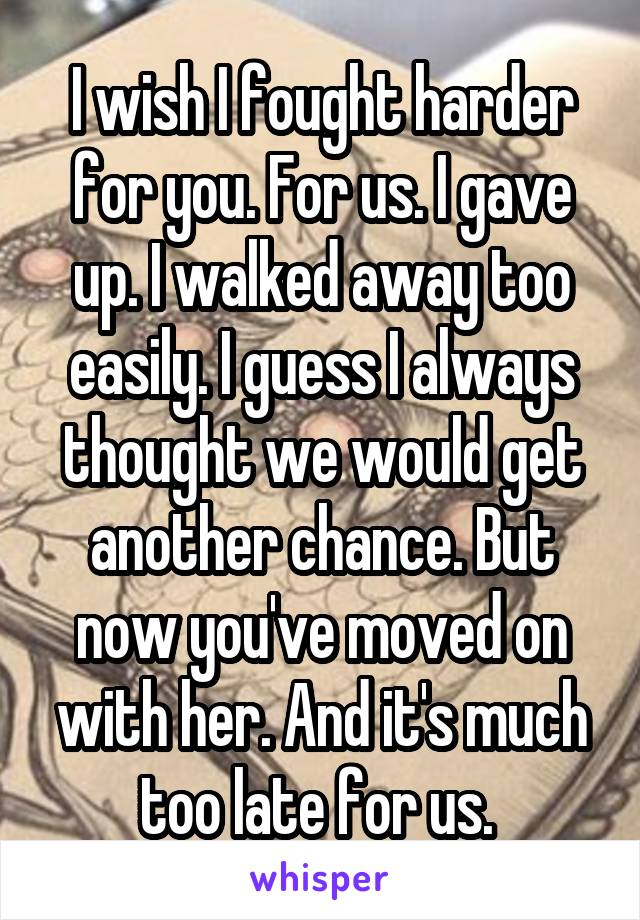 I wish I fought harder for you. For us. I gave up. I walked away too easily. I guess I always thought we would get another chance. But now you've moved on with her. And it's much too late for us.