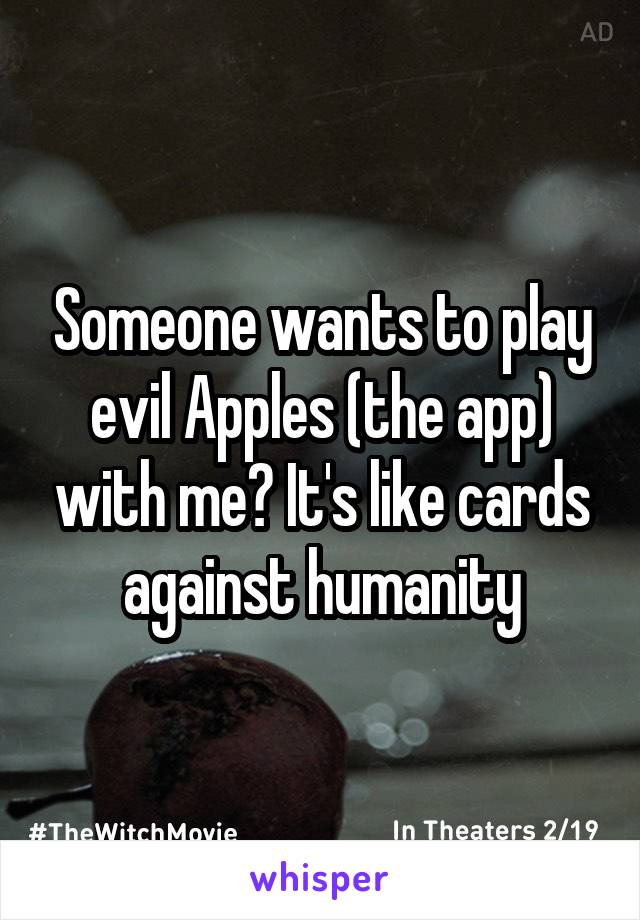 Someone wants to play evil Apples (the app) with me? It's like cards against humanity