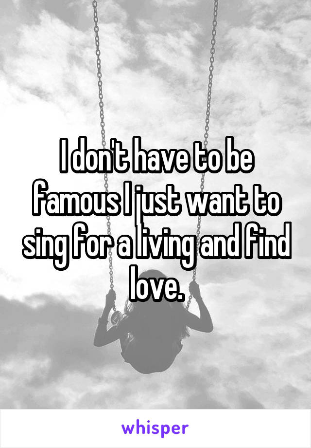 I don't have to be famous I just want to sing for a living and find love.