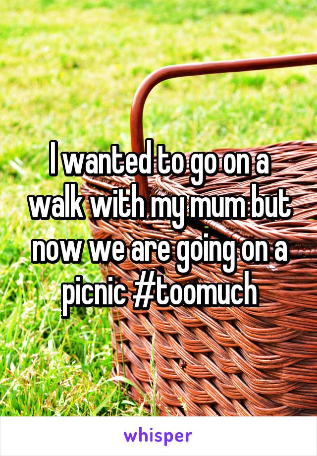 I wanted to go on a walk with my mum but now we are going on a picnic #toomuch