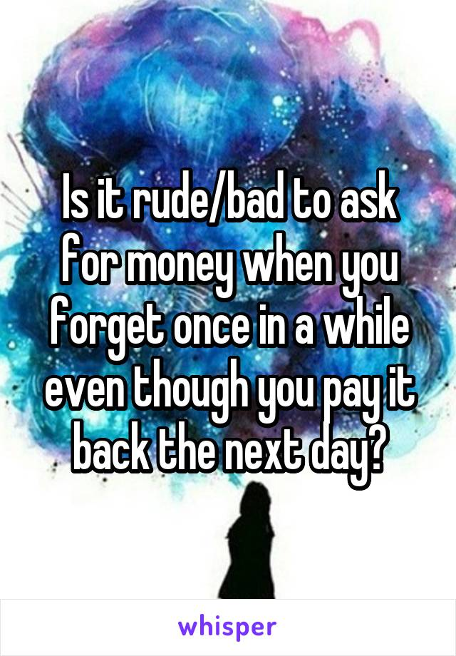 Is it rude/bad to ask for money when you forget once in a while even though you pay it back the next day?