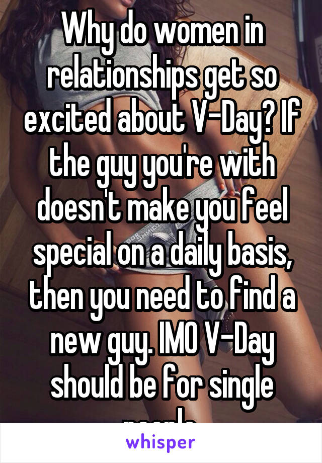 Why do women in relationships get so excited about V-Day? If the guy you're with doesn't make you feel special on a daily basis, then you need to find a new guy. IMO V-Day should be for single people.