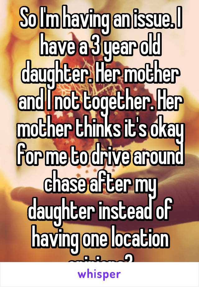 So I'm having an issue. I have a 3 year old daughter. Her mother and I not together. Her mother thinks it's okay for me to drive around chase after my daughter instead of having one location opinions?