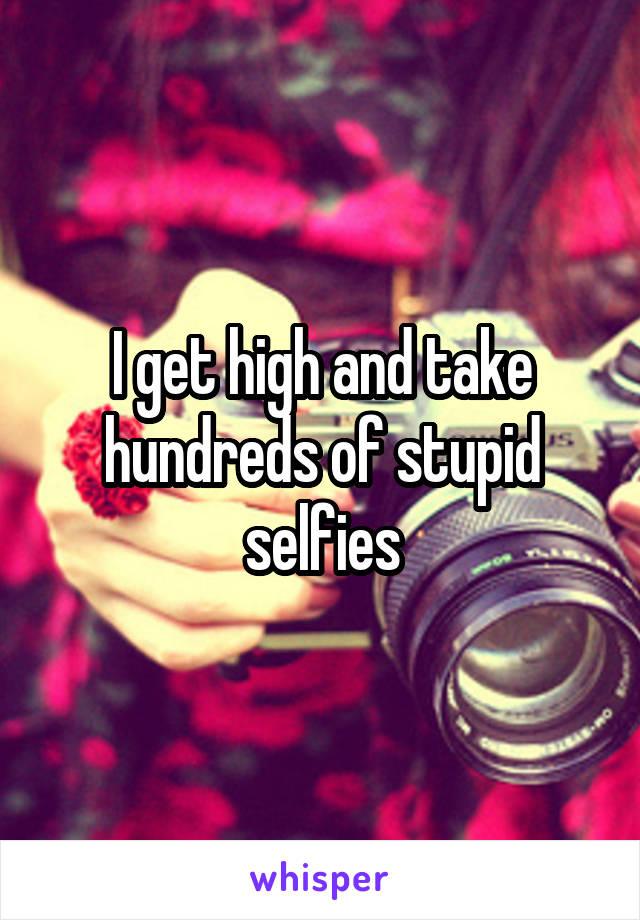 I get high and take hundreds of stupid selfies