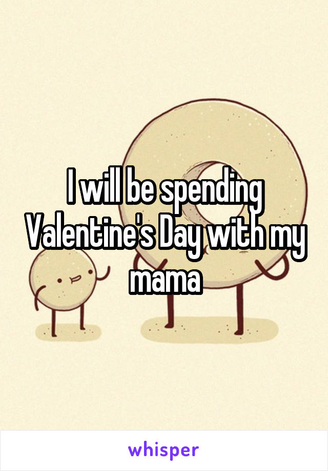 I will be spending Valentine's Day with my mama