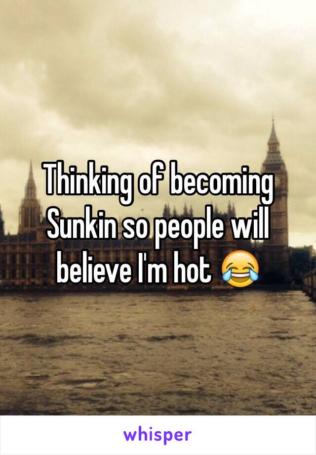 Thinking of becoming Sunkin so people will believe I'm hot 😂