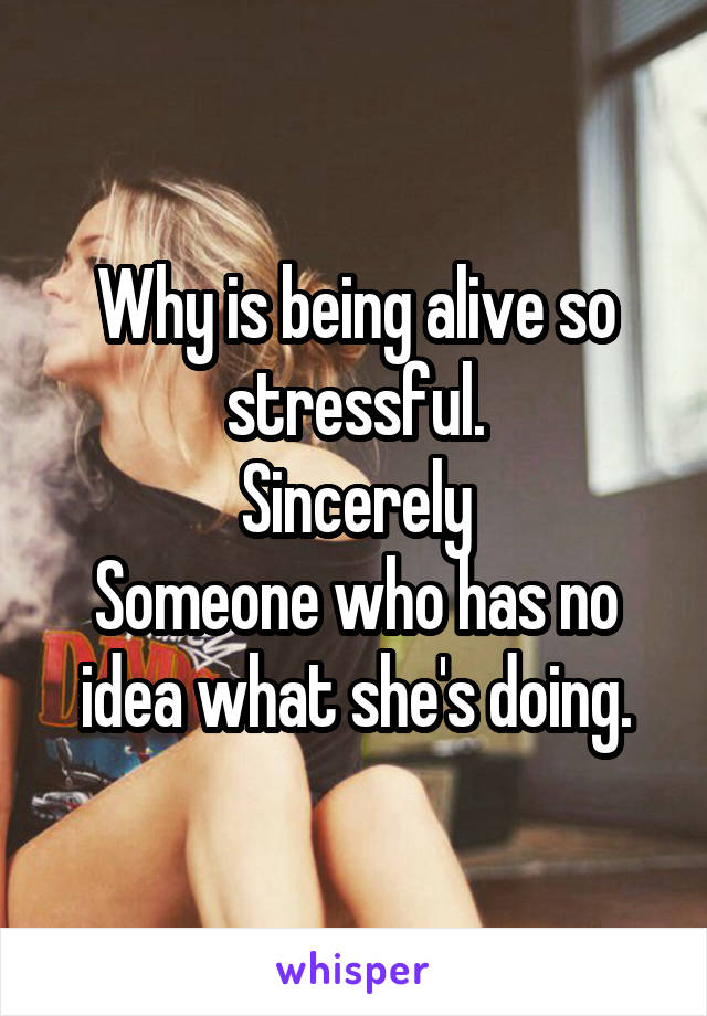 Why is being alive so stressful. Sincerely Someone who has no idea what she's doing.