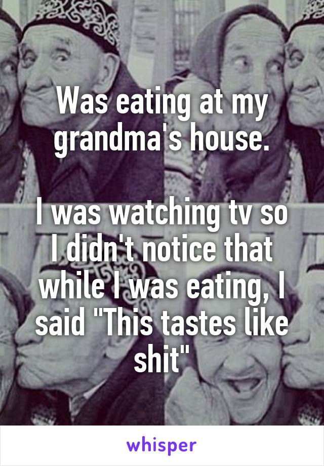 """Was eating at my grandma's house.  I was watching tv so I didn't notice that while I was eating, I said """"This tastes like shit"""""""