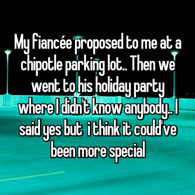 My fiancée proposed to me at a chipotle parking lot.. Then we went to his holiday party where I didn't know anybody.. I said yes but  i think it could've been more special