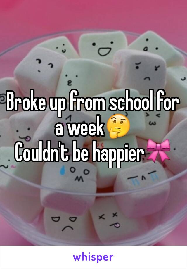 Broke up from school for a week🤔 Couldn't be happier🎀