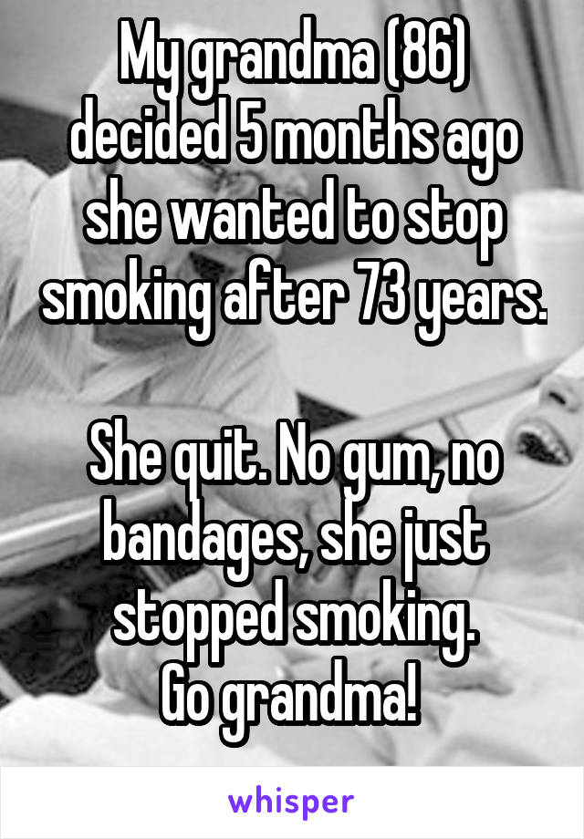 My grandma (86) decided 5 months ago she wanted to stop smoking after 73 years.  She quit. No gum, no bandages, she just stopped smoking. Go grandma!
