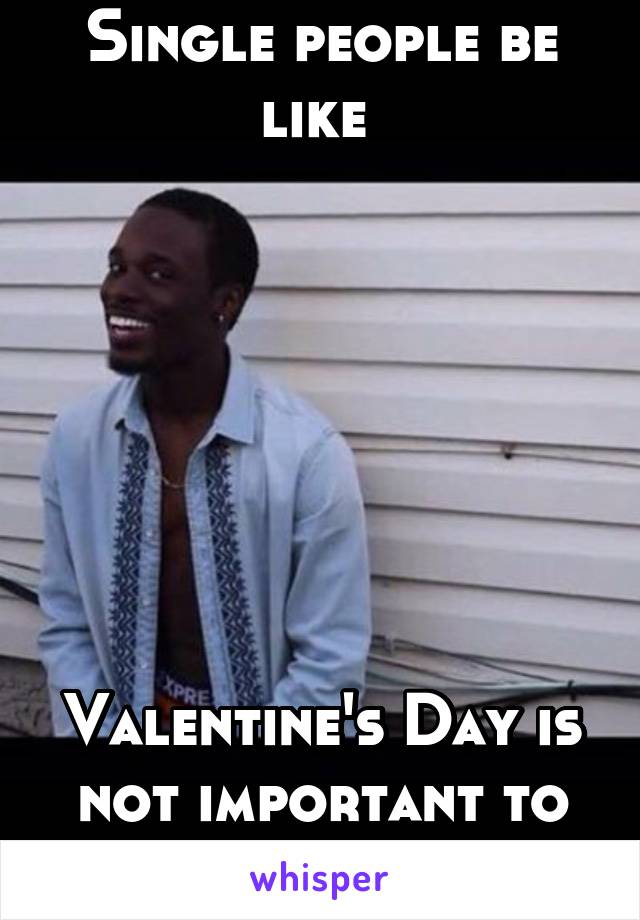 Single people be like         Valentine's Day is not important to me