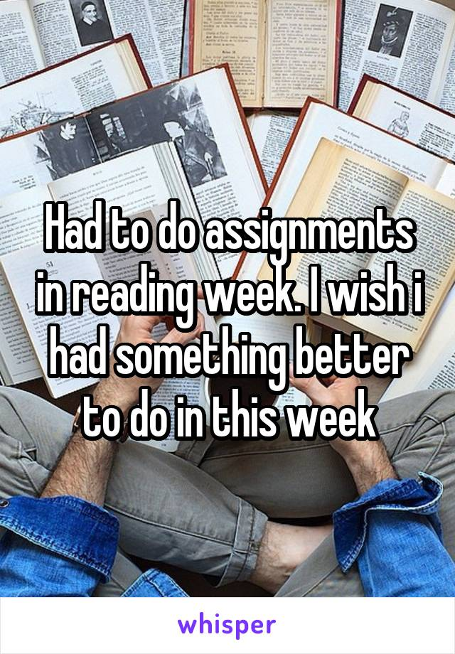 Had to do assignments in reading week. I wish i had something better to do in this week