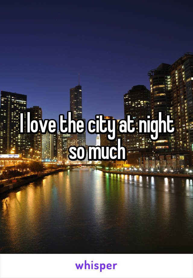 I love the city at night so much