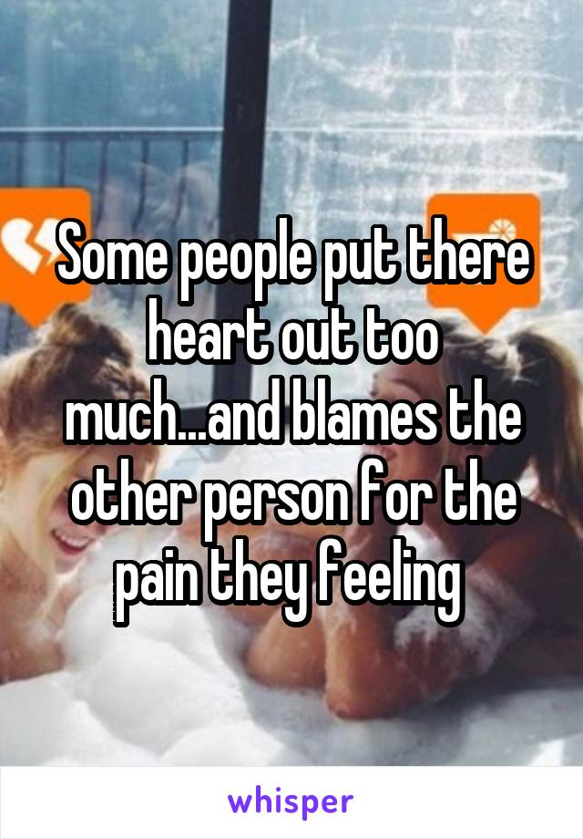 Some people put there heart out too much...and blames the other person for the pain they feeling