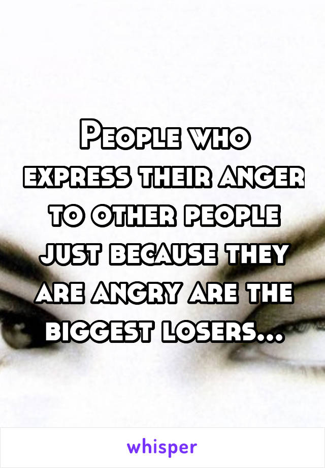 People who express their anger to other people just because they are angry are the biggest losers...