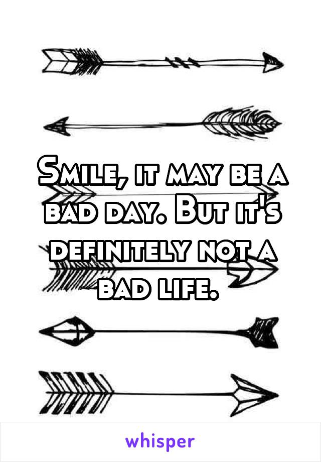 Smile, it may be a bad day. But it's definitely not a bad life.