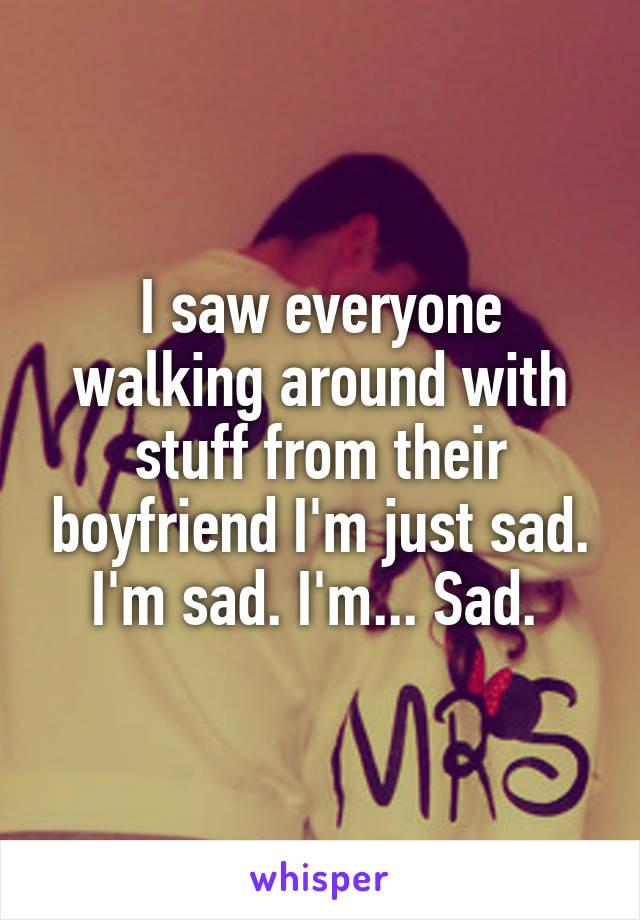 I saw everyone walking around with stuff from their boyfriend I'm just sad. I'm sad. I'm... Sad.