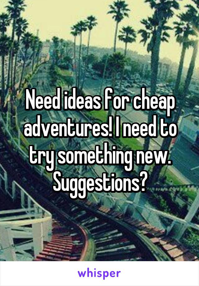Need ideas for cheap adventures! I need to try something new. Suggestions?