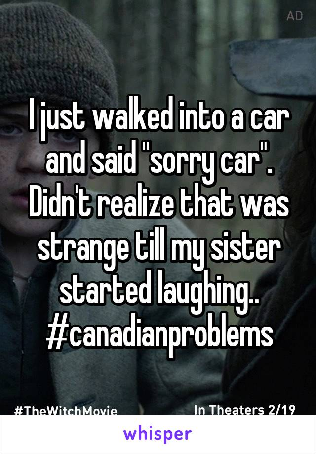 "I just walked into a car and said ""sorry car"". Didn't realize that was strange till my sister started laughing.. #canadianproblems"