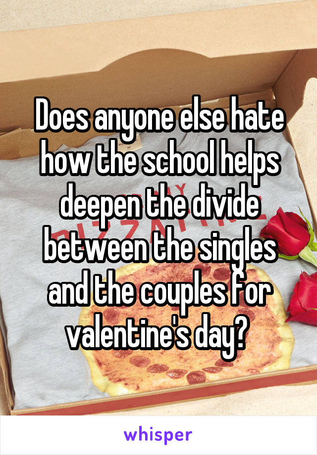 Does anyone else hate how the school helps deepen the divide between the singles and the couples for valentine's day?
