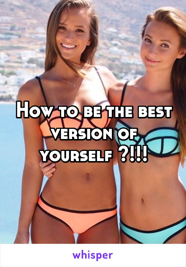 How to be the best version of yourself ?!!!