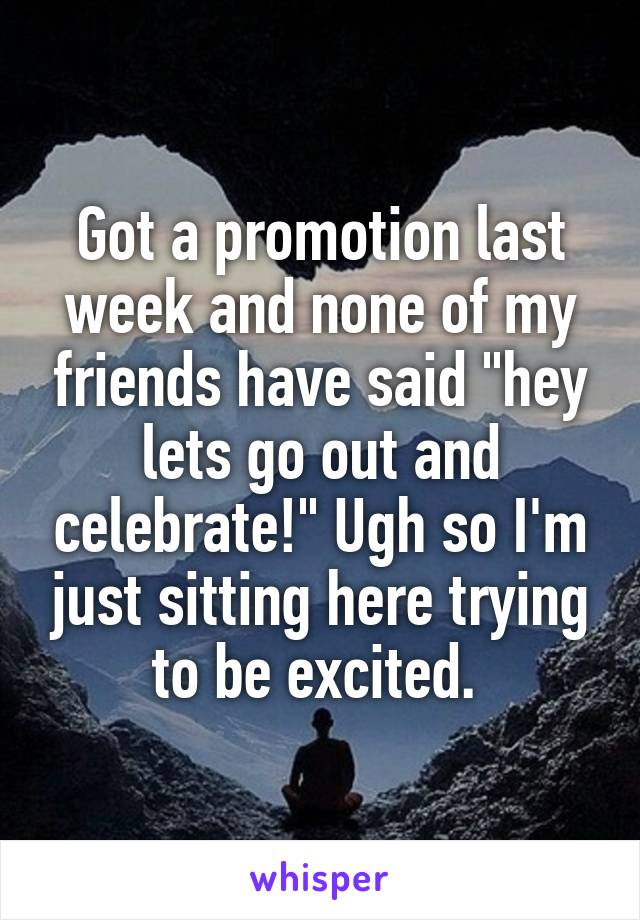 "Got a promotion last week and none of my friends have said ""hey lets go out and celebrate!"" Ugh so I'm just sitting here trying to be excited."