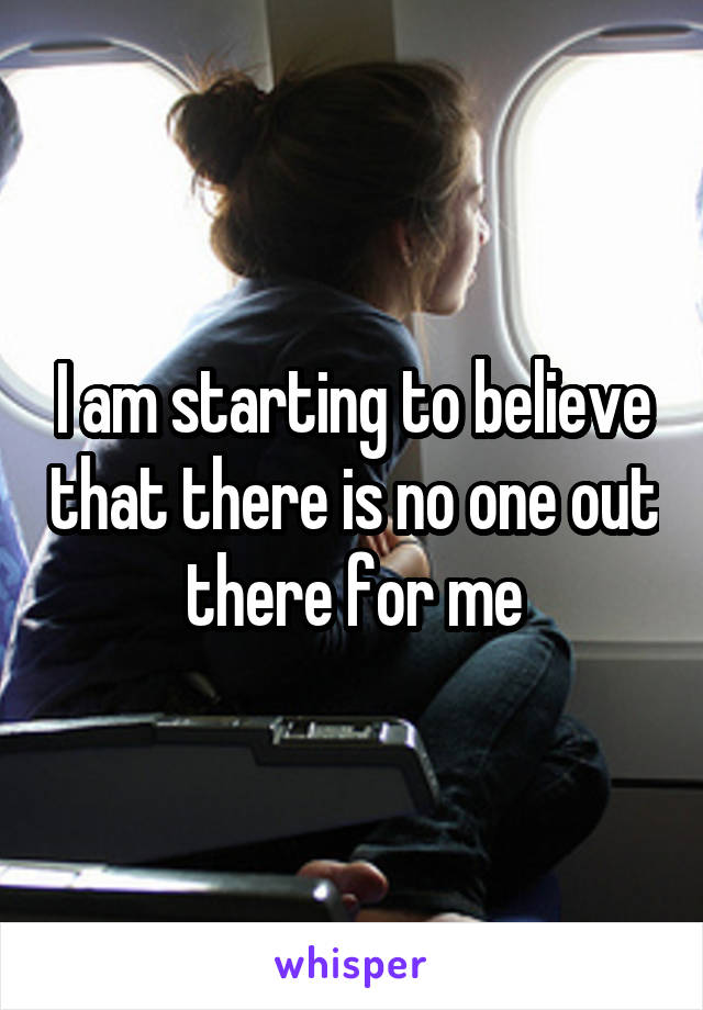 I am starting to believe that there is no one out there for me