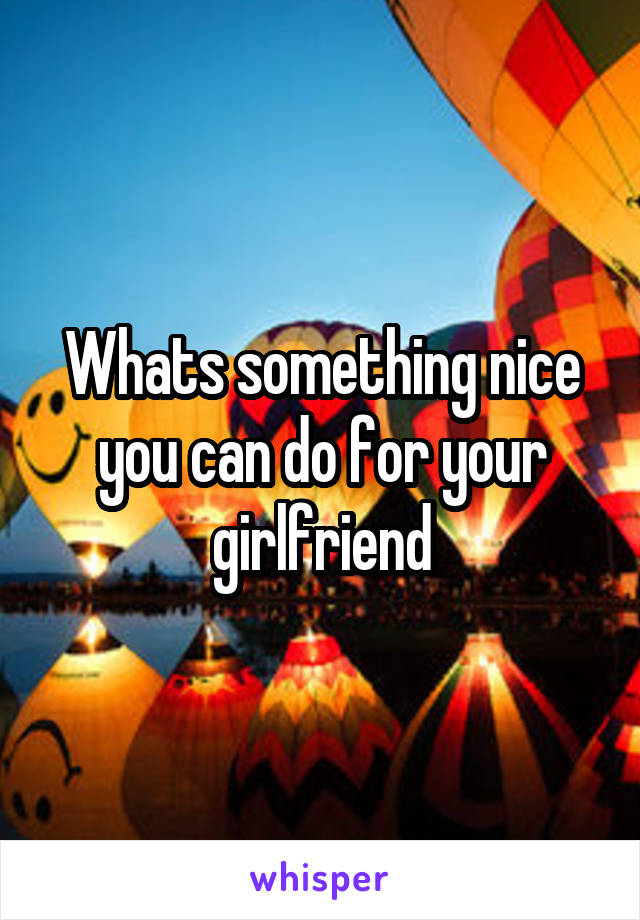 Whats something nice you can do for your girlfriend