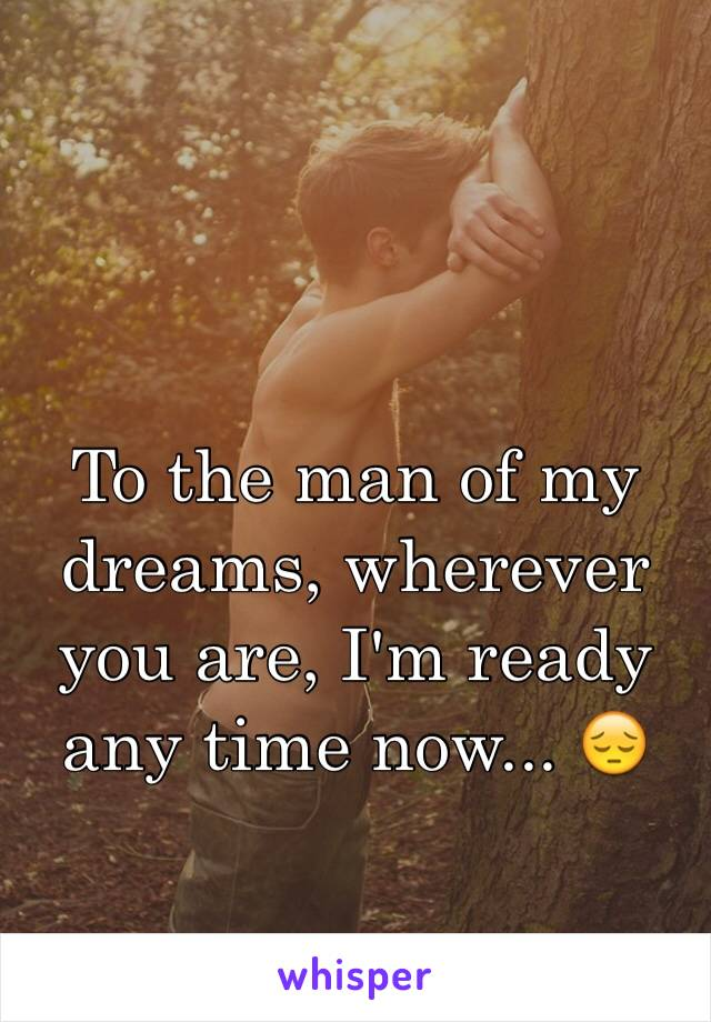 To the man of my dreams, wherever you are, I'm ready any time now... 😔