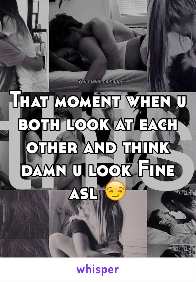 That moment when u both look at each other and think damn u look Fine asl 😏