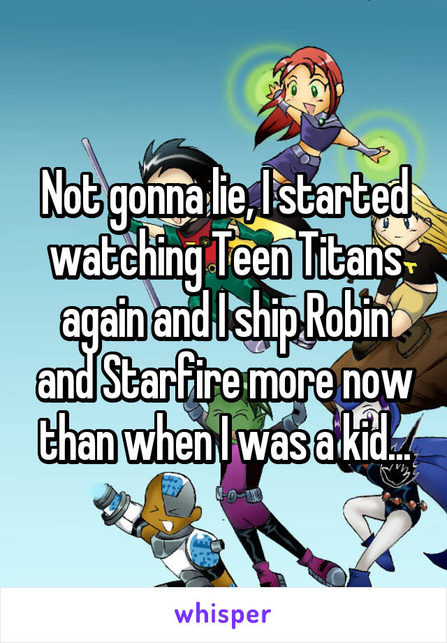 Not gonna lie, I started watching Teen Titans again and I ship Robin and Starfire more now than when I was a kid...