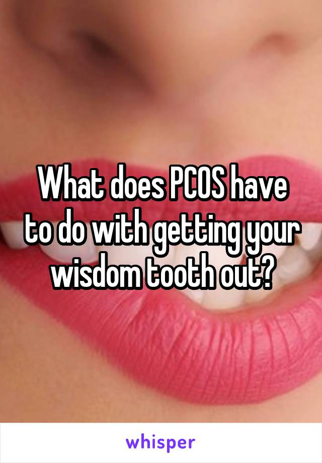 What does PCOS have to do with getting your wisdom tooth out?