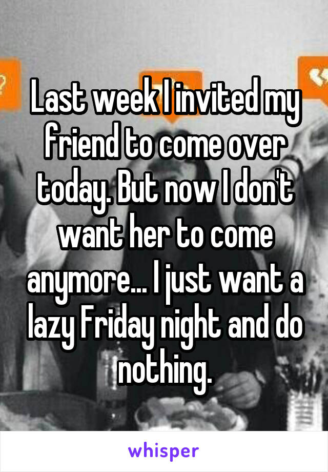 Last week I invited my friend to come over today. But now I don't want her to come anymore... I just want a lazy Friday night and do nothing.