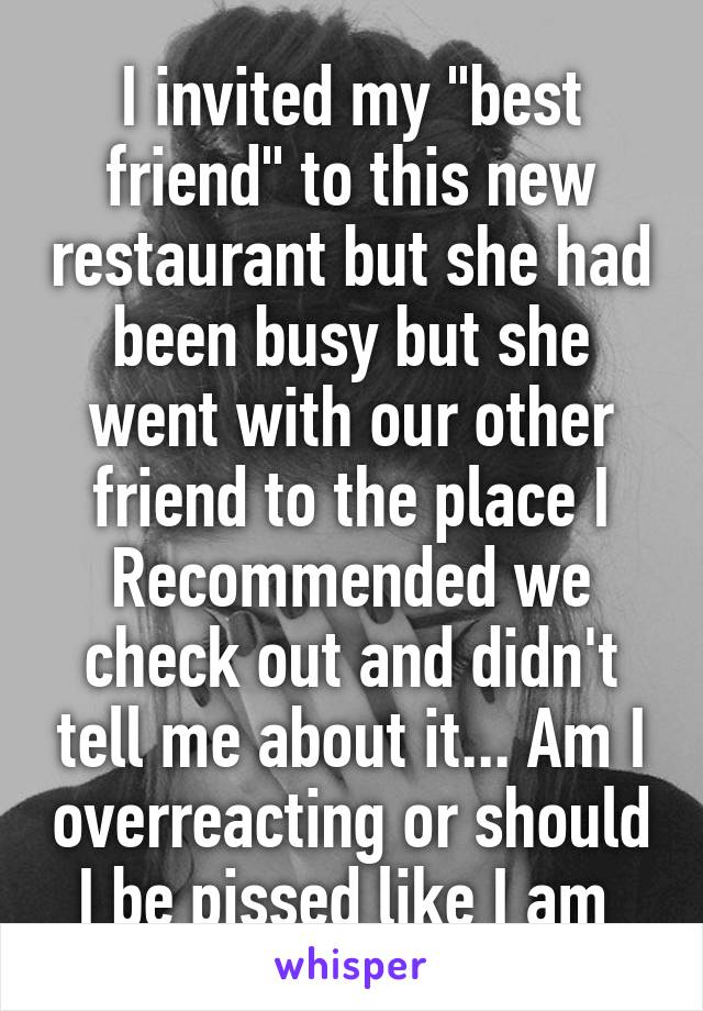 """I invited my """"best friend"""" to this new restaurant but she had been busy but she went with our other friend to the place I Recommended we check out and didn't tell me about it... Am I overreacting or should I be pissed like I am"""