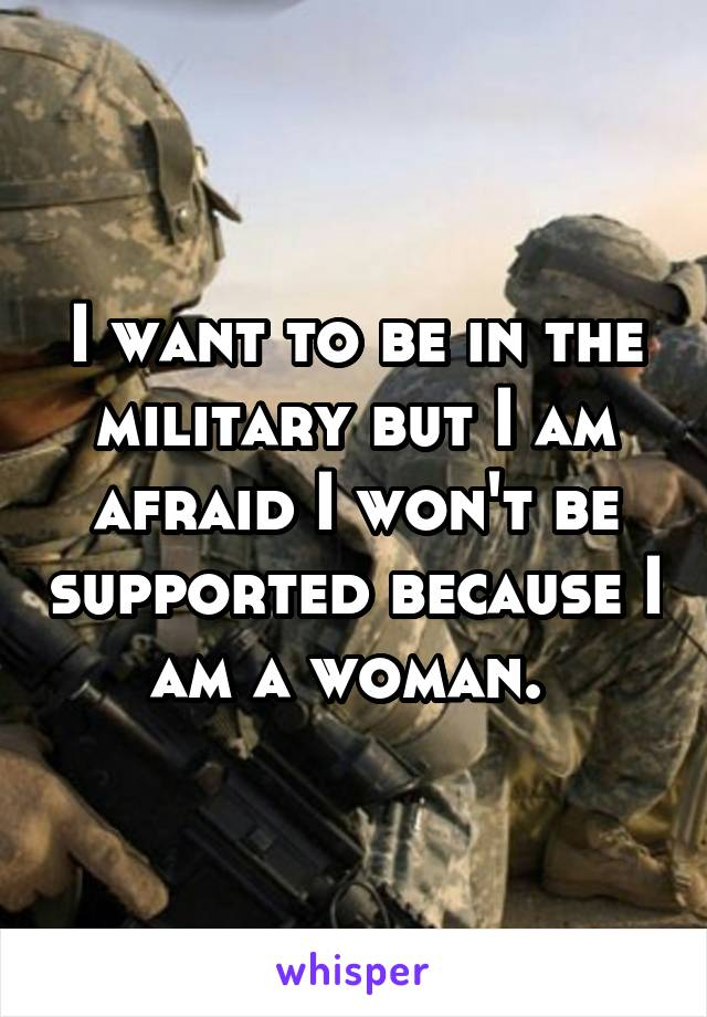 I want to be in the military but I am afraid I won't be supported because I am a woman.