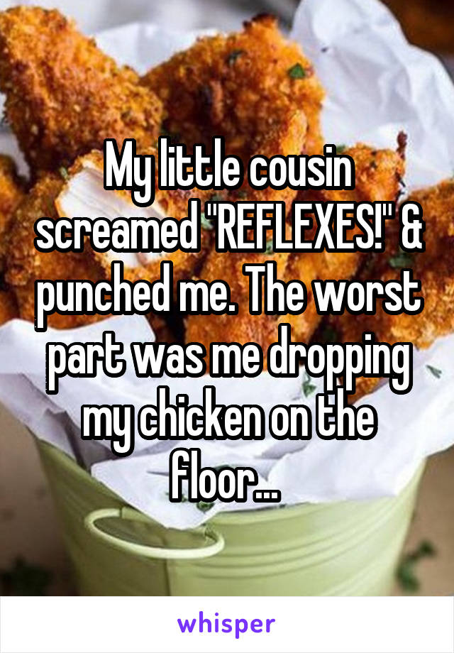 "My little cousin screamed ""REFLEXES!"" & punched me. The worst part was me dropping my chicken on the floor..."