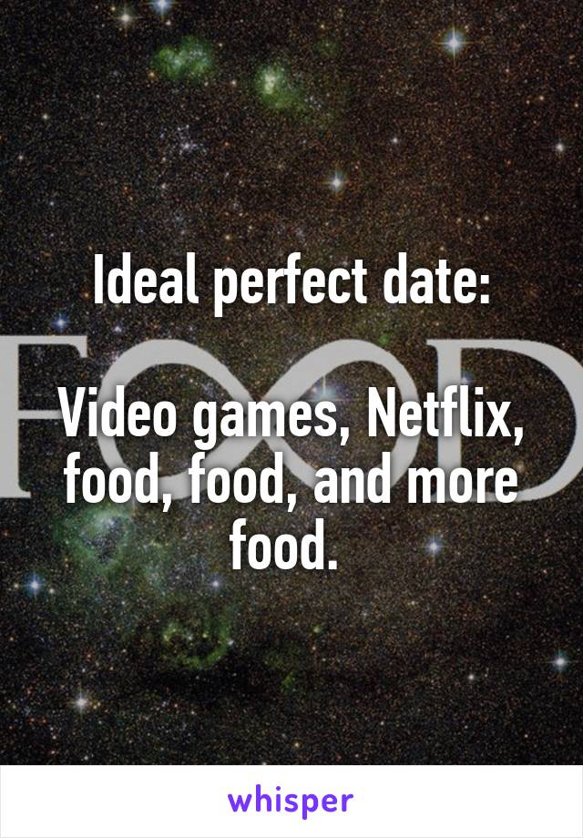 Ideal perfect date:  Video games, Netflix, food, food, and more food.