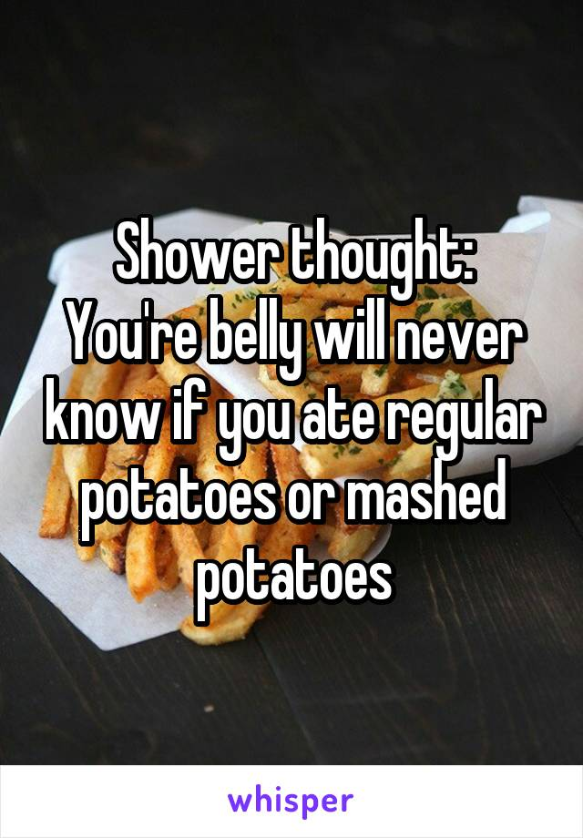 Shower thought: You're belly will never know if you ate regular potatoes or mashed potatoes